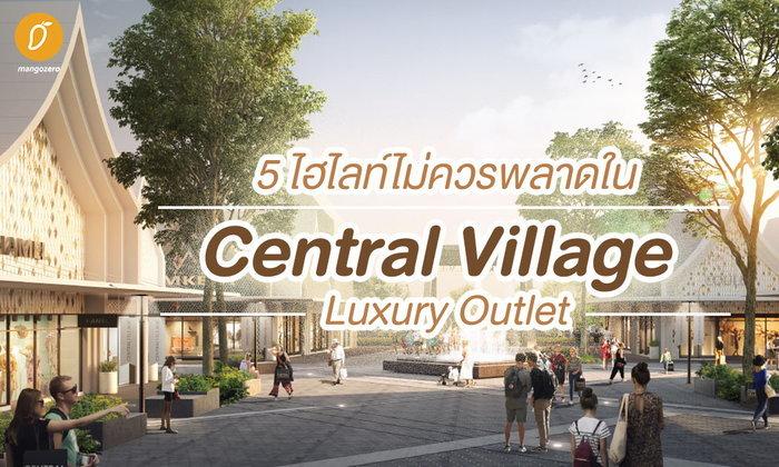 5 ไฮไลท์ไม่ควรพลาดใน Central Village – Luxury Outlet แห่งแรกของไทย