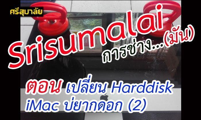 Srisumalai การช่าง...มัน ตอน เปลี่ยน Harddisk iMac บ่ยากดอก (2)