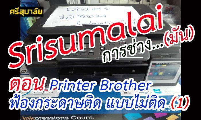 Srisumalai การช่าง...มัน ตอน Printer Brother ฟ้องกระดาษติด แบบไม่ติด (1)