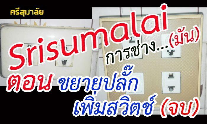 Srisumalai การช่าง...มัน ตอน ขยายปลั๊ก เพิ่มสวิตช์ (จบ)