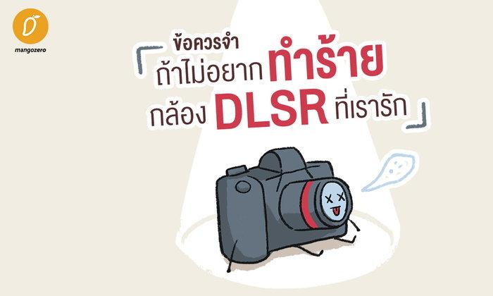 ข้อควรจำ ถ้าไม่อยากทำร้ายกล้อง DSLR ที่เรารัก