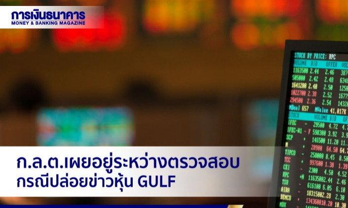ก.ล.ต.เผยอยู่ระหว่างตรวจสอบพยานหลักฐานกรณีปล่อยข่าวหุ้น GULF