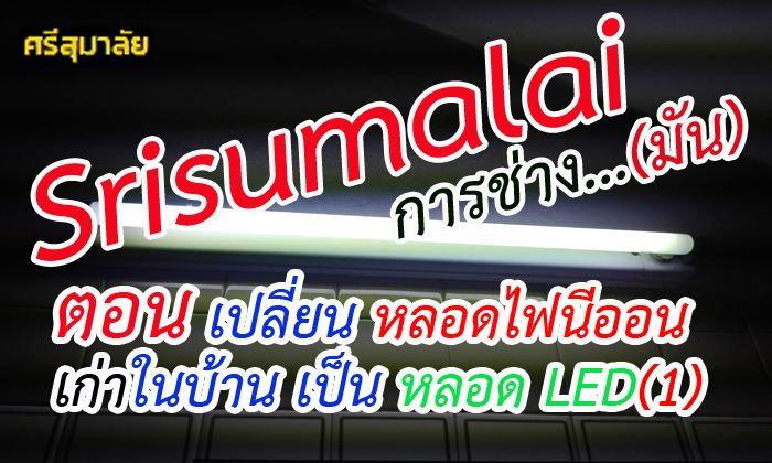 Srisumalai การช่าง...มัน ตอน เปลี่ยนหลอดไฟนีออนเก่าในบ้าน เป็นหลอด LED(1)