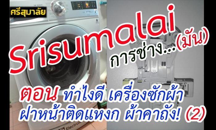 Srisumalai การช่าง...มัน ตอน ทำไงดี เครื่องซักผ้าฝาหน้าติดแหงก ผ้าคาถัง! (2)