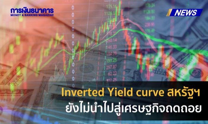เอเซียพลัสมอง Inverted Yield curve สหรัฐฯครั้งนี้ ยังไม่นำไปสู่เศรษฐกิจถดถอย