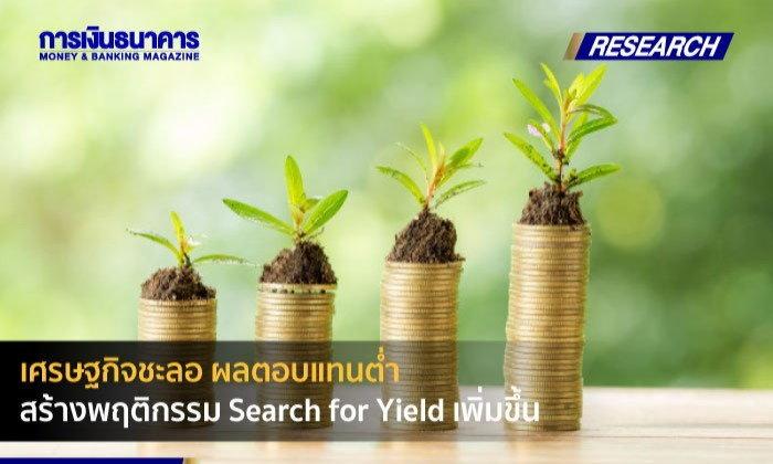 เศรษฐกิจชะลอ ผลตอบแทนต่ำ สร้างพฤติกรรม Search for Yield เพิ่มขึ้น