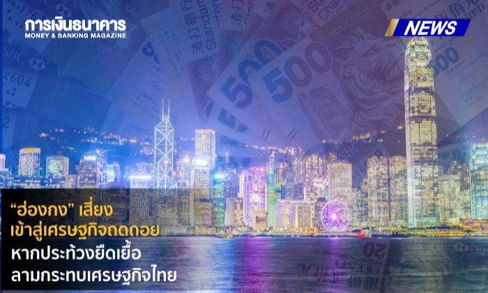 """""""ฮ่องกง""""เสี่ยงเข้าสู่เศรษฐกิจถดถอยหากประท้วงยืดเยื้อ ลามกระทบเศรษฐกิจไทย"""