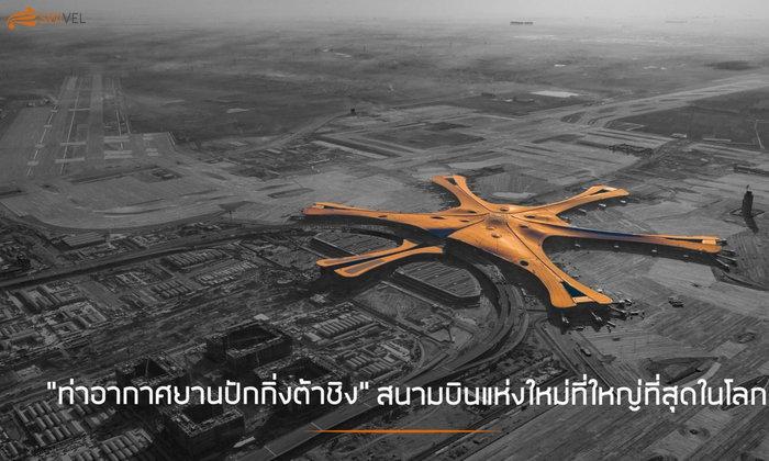 """""""ท่าอากาศยานปักกิ่งต้าชิง"""" สนามบินแห่งใหม่ที่ใหญ่ที่สุดในโลก"""