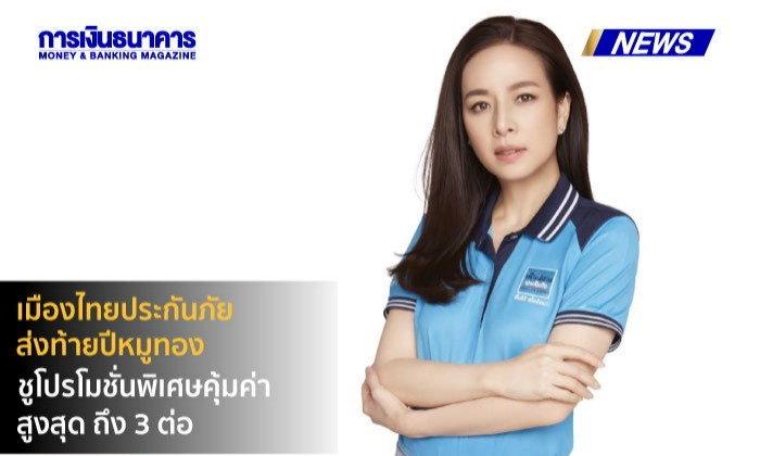 เมืองไทยประกันภัยส่งท้ายปีหมูทอง  ชูโปรโมชั่นพิเศษคุ้มค่าสูงสุด ถึง 3 ต่อ