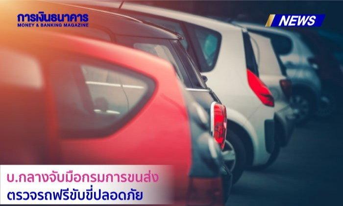 บ.กลางจับมือกรมการขนส่ง ตรวจรถฟรีขับขี่ปลอดภัย