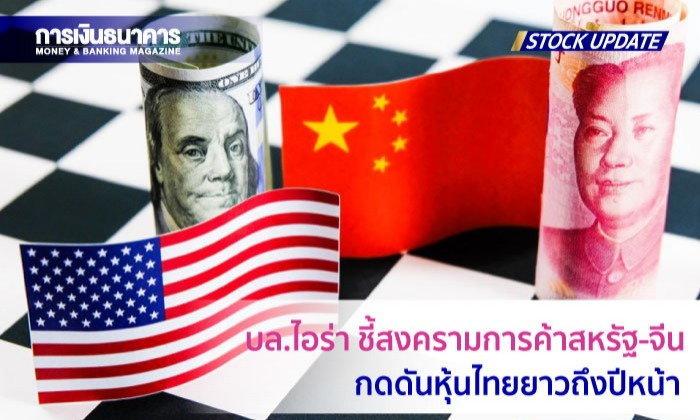 บล.ไอร่า ชี้สงครามการค้าสหรัฐ-จีนกดดันหุ้นไทยยางถึงปีหน้า