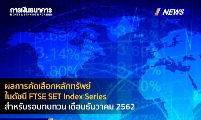ผลการคัดเลือกหลักทรัพย์ในดัชนี FTSE SET Index Series สำหรับรอบทบทวน เดือนธันวาคม 2562