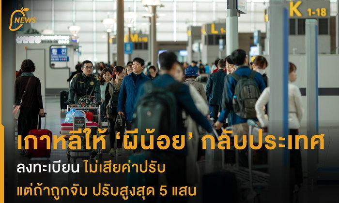 เกาหลีให้ ผีน้อย กลับประเทศ ลงทะเบียนไม่เสียค่าปรับ แต่ถ้าถูกจับ ปรับสูงสุด 5 แสน