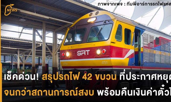 เช็คด่วน สรุปรถไฟ 42 ขบวนที่ประกาศหยุดวิ่งจนกว่าสถานการณ์สงบ พร้อมคืนเงินค่าตั๋วทุกกรณี