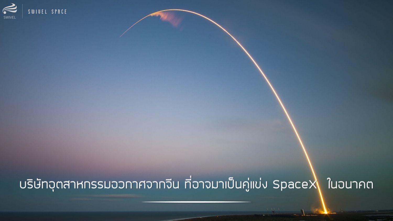 บริษัทอุตสาหกรรมอวกาศจากจีน ที่อาจมาเป็นคู่แข่ง SpaceX  ในอนาคต