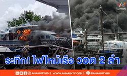 ระทึก! ไฟไหม้เรือภูเก็ตวอด 2 ลำ เสียหาย 5 ล้าน คาดเกิดประกายไฟหลังซ่อม