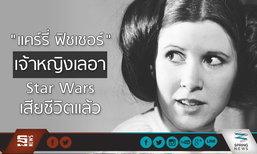 """เพื่อนนักแสดงเศร้า… """"แคร์รี่ ฟิชเชอร์"""" เจ้าหญิงเลอา Star Wars เสียชีวิตแล้ว"""