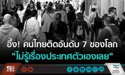 """อึ้ง! คนไทยติดอันดับ 7 ของโลก """"ไม่รู้เรื่องประเทศตัวเองเลย"""""""
