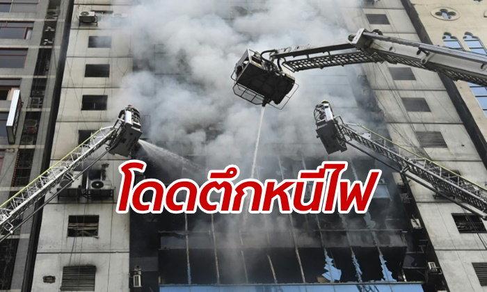 ไฟไหม้ตึกสูงในบังกลาเทศ โดดหน้าต่างหนีตาย ดับแล้ว 19 ราย