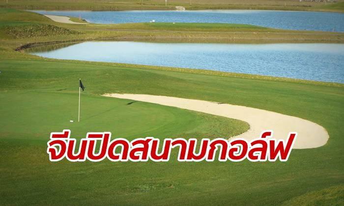 จีนสั่งปิดสนามกอล์ฟ 127 แห่งทั่วประเทศ เหตุสิ้นเปลืองดินและน้ำ