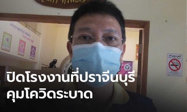 ผู้ว่าฯ ปราจีนบุรี สั่งปิดโรงงาน หลังพบพนักงานติดโควิด 53 คน