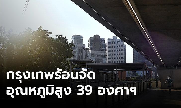 กทม.ร้อนสุด 39 องศาฯ เหนือ อีสาน อากาศร้อนจัด