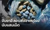 10 เดือน ยึดยาอีจากยุโรปเกือบ 2.6 แสนเม็ด