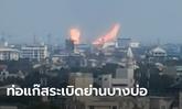 ระทึก! ท่อแก๊สระเบิดย่านบางบ่อ เปลวเพลิงพวยพุ่ง เห็นไกลหลายสิบกิโลเมตร