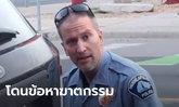 จอร์จ ฟลอยด์ คดีคืบ! อดีตตำรวจกดเข่าบนคอเหยื่อจนขาดใจตาย โดนรวบข้อหาฆาตกรรม