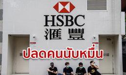 HSBC ฟ้าผ่าเปรี้ยง! เล็งปลดพนักงาน 10,000 คน ทั่วโลก อ้างลดต้นทุน