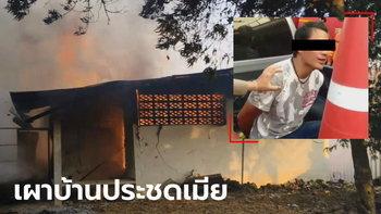 หนุ่มโมโหเมียสาววัย 19 หนีไปอยู่กับแม่ จุดไฟเผาบ้านวอด หลังอื่นเกือบซวยไปด้วย