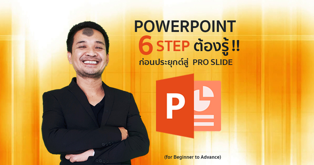 PowerPoint 6 Step ต้องรู้ !! ก่อนประยุกต์สู่ Pro Slide (for Beginner to Advance)
