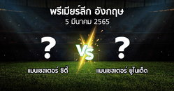 โปรแกรมบอล : แมนเชสเตอร์ ซิตี้ vs แมนฯ ยูไนเต็ด (พรีเมียร์ลีก 2021-2022)