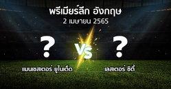 โปรแกรมบอล : แมนฯ ยูไนเต็ด vs เลสเตอร์ ซิตี้ (พรีเมียร์ลีก 2021-2022)