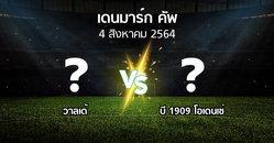 โปรแกรมบอล : วาลเด้ vs บี 1909 โอเดนเซ่ (เดนมาร์ก-คัพ 2021-2022)