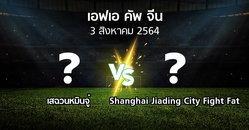โปรแกรมบอล : เสฉวนหมินจู๋ vs Shanghai Jiading City Fight Fat (เอฟเอ-คัพ-จีน 2021)