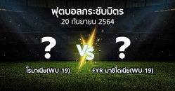 โปรแกรมบอล : โรมาเนีย(WU-19) vs FYR มาซิโดเนีย(WU-19) (ฟุตบอลกระชับมิตร)