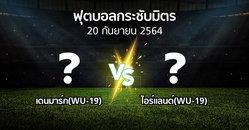 โปรแกรมบอล : เดนมาร์ก(WU-19) vs ไอร์แลนด์(WU-19) (ฟุตบอลกระชับมิตร)