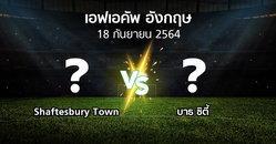 โปรแกรมบอล : Shaftesbury Town vs บาธ ซิตี้ (เอฟเอ คัพ 2021-2022)