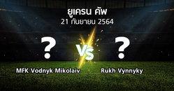โปรแกรมบอล : MFK Vodnyk Mikolaiv vs Rukh Vynnyky (ยูเครน-คัพ 2021-2022)