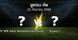 โปรแกรมบอล : FC VPK-Ahro Mahdalynivka Raion vs Dnipro-1 (ยูเครน-คัพ 2021-2022)