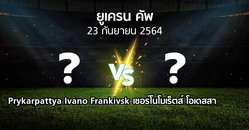 โปรแกรมบอล : Prykarpattya Ivano Frankivsk vs เชอร์โนโมเร็ตส์ โอเดสสา (ยูเครน-คัพ 2021-2022)