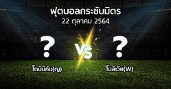 โปรแกรมบอล : โดมินิกัน(ญ) vs โบลิเวีย(W) (ฟุตบอลกระชับมิตร)