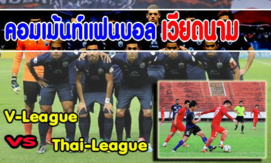 Commentแฟนบอลเวียดนามเปรียบเทียบลีกไทยกับเวียดนาม