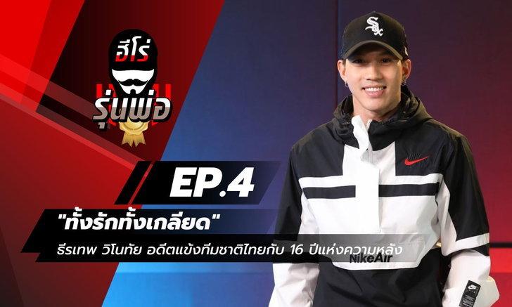 """ฮีโร่รุ่นพ่อ EP.4 - """"ทั้งรักทั้งเกลียด"""" ธีรเทพ วิโนทัย อดีตแข้งทีมชาติไทยกับ 16 ปีแห่งความหลัง"""