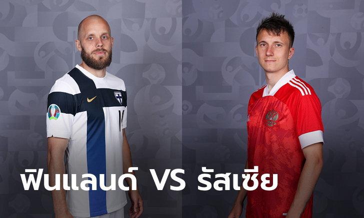 พรีวิวฟุตบอล ยูโร 2020 รอบแบ่งกลุ่ม : ฟินแลนด์ พบ รัสเซีย