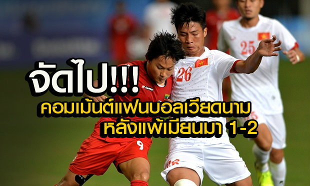 คอมเม้นต์ แฟนบอล เวียดนาม หลังพ่ายเมียนมาแบบเจ็บปวด 1-2 (คลิป)