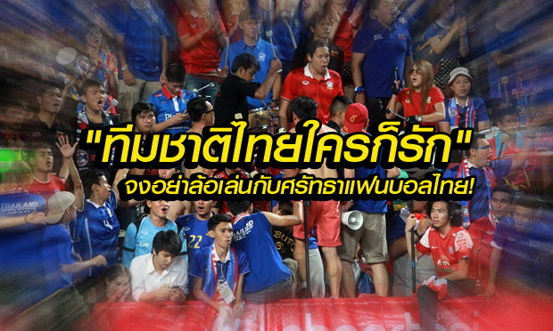 """สกู๊ป : ทีมชาติไทยใครก็รัก! """"จงอย่าล้อเล่นกับศรัทธาแฟนบอล""""  โดย """"บ.ส้มซิ่ง"""""""