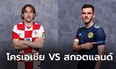 พรีวิวฟุตบอล ยูโร 2020 รอบแบ่งกลุ่ม : โครเอเชีย พบ สกอตแลนด์