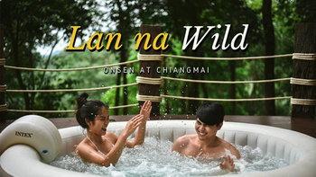 รีวิว Lanna Wild ที่พักสุดชิลแช่ออนเซ็นแบบ Outdoor ชมวิวธรรมชาติแบบฟินๆ